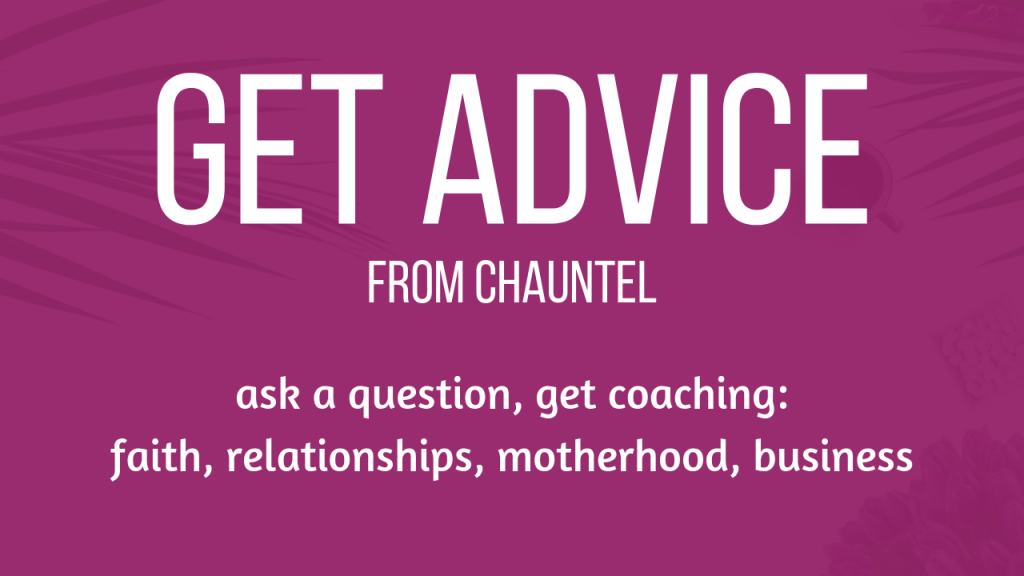 Get Advice from Chauntel: ask a question, get coaching: faith, relationships, motherhood, business